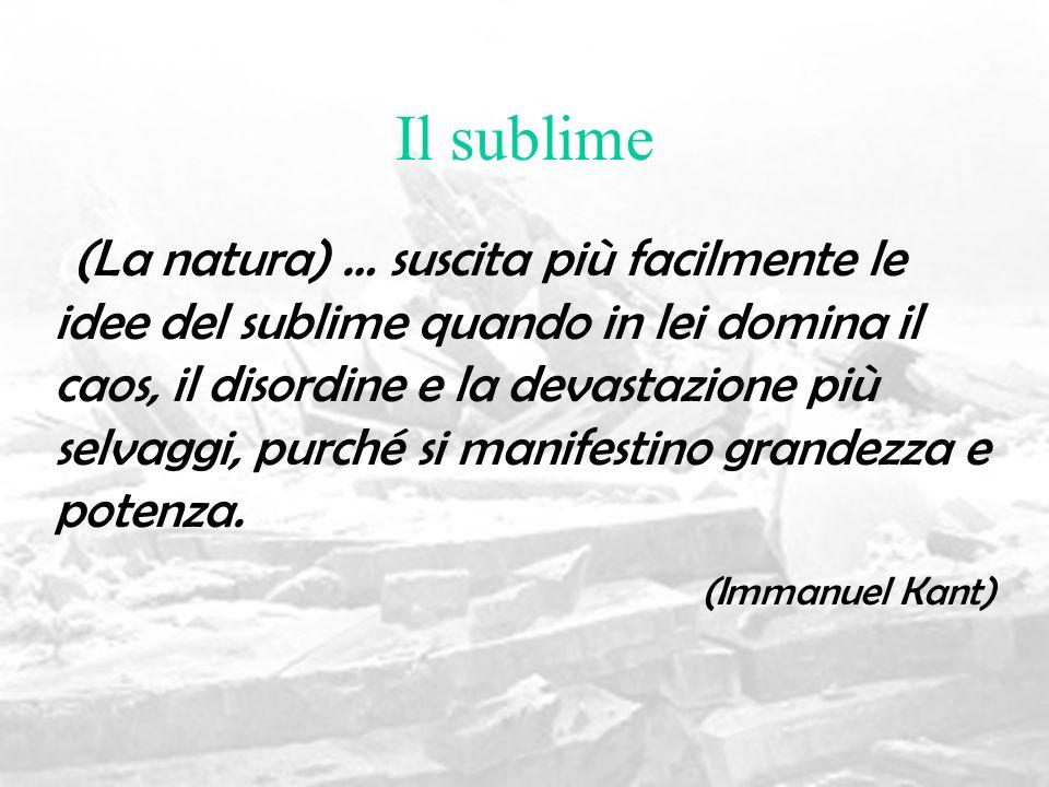 Il sublime ((La natura) … suscita più facilmente le idee del sublime quando in lei domina il caos, il disordine e la devastazione più selvaggi, purché