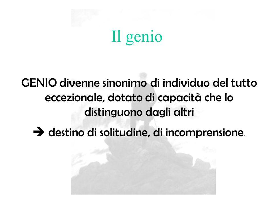 Il genio GENIO divenne sinonimo di individuo del tutto eccezionale, dotato di capacità che lo distinguono dagli altri destino di solitudine, di incomp