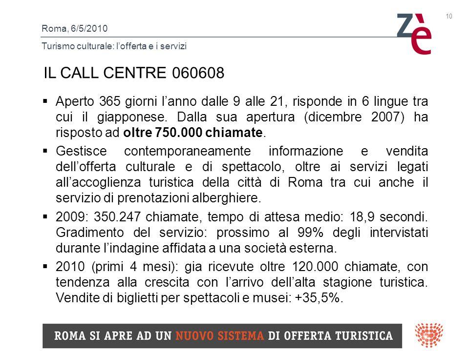 Roma, 6/5/2010 Turismo culturale: lofferta e i servizi 10 IL CALL CENTRE 060608 Aperto 365 giorni lanno dalle 9 alle 21, risponde in 6 lingue tra cui il giapponese.