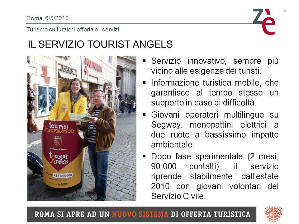 Roma, 6/5/2010 Turismo culturale: lofferta e i servizi 9 IL SERVIZIO TOURIST ANGELS Servizio innovativo, sempre più vicino alle esigenze dei turisti.