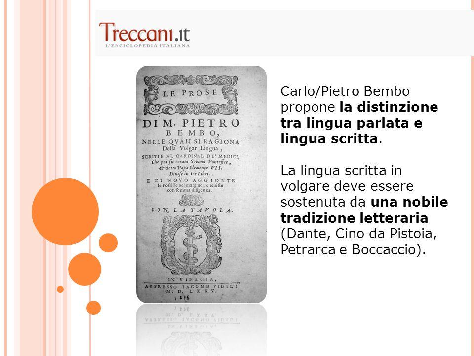Carlo/Pietro Bembo propone la distinzione tra lingua parlata e lingua scritta. La lingua scritta in volgare deve essere sostenuta da una nobile tradiz