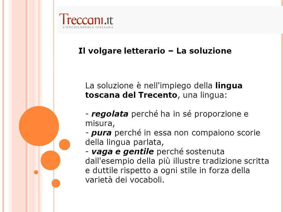 La soluzione è nell'impiego della lingua toscana del Trecento, una lingua: - regolata perché ha in sé proporzione e misura, - pura perché in essa non