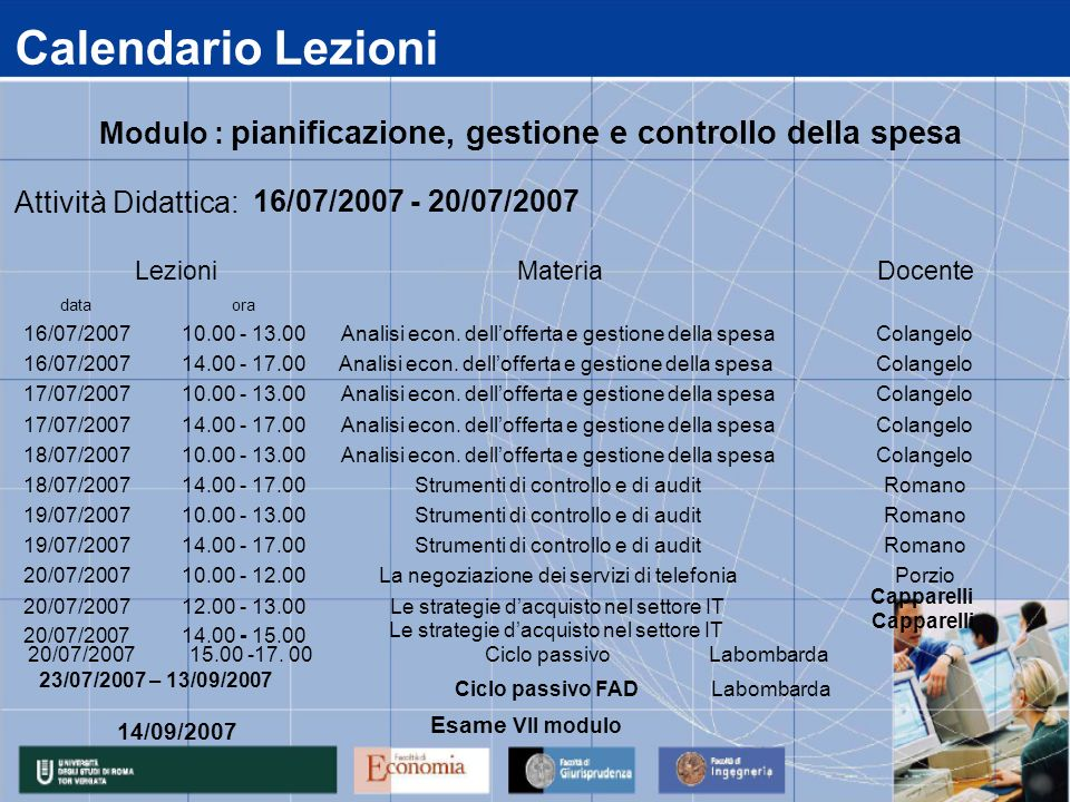 Calendario Lezioni data 16/07/2007 17/07/2007 18/07/2007 19/07/2007 20/07/2007 14.00 - 15.00 12.00 - 13.00Le strategie dacquisto nel settore IT 14.00 - 17.00Strumenti di controllo e di auditRomano 10.00 - 12.00La negoziazione dei servizi di telefoniaPorzio 14.00 - 17.00Strumenti di controllo e di auditRomano 10.00 - 13.00Strumenti di controllo e di auditRomano 14.00 - 17.00Analisi econ.