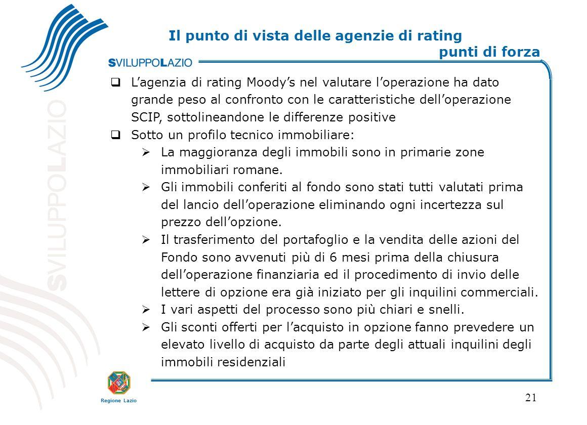 Regione Lazio 21 Lagenzia di rating Moodys nel valutare loperazione ha dato grande peso al confronto con le caratteristiche delloperazione SCIP, sottolineandone le differenze positive Sotto un profilo tecnico immobiliare: La maggioranza degli immobili sono in primarie zone immobiliari romane.