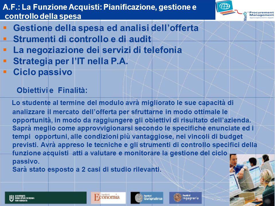 A.F.: La Funzione Acquisti: Pianificazione, gestione e controllo della spesa Gestione della spesa ed analisi dellofferta Strumenti di controllo e di audit La negoziazione dei servizi di telefonia Strategia per lIT nella P.A.