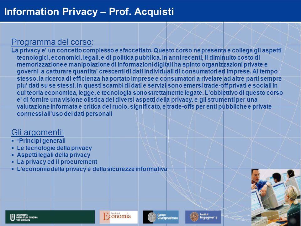 Information Privacy – Prof. Acquisti Programma del corso: La privacy e' un concetto complesso e sfaccettato. Questo corso ne presenta e collega gli as