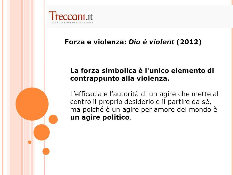 La forza simbolica è l'unico elemento di contrappunto alla violenza. Lefficacia e lautorità di un agire che mette al centro il proprio desiderio e il