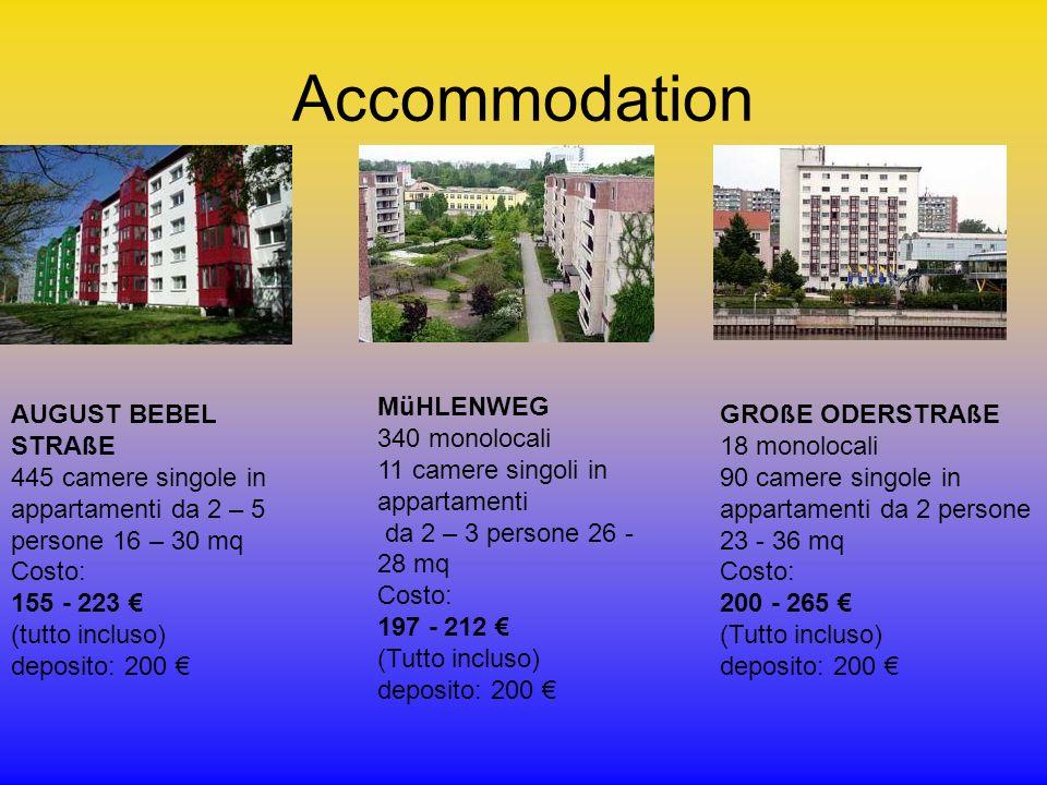 Accommodation AUGUST BEBEL STRAßE 445 camere singole in appartamenti da 2 – 5 persone 16 – 30 mq Costo: 155 - 223 (tutto incluso) deposito: 200 MüHLENWEG 340 monolocali 11 camere singoli in appartamenti da 2 – 3 persone 26 - 28 mq Costo: 197 - 212 (Tutto incluso) deposito: 200 GROßE ODERSTRAßE 18 monolocali 90 camere singole in appartamenti da 2 persone 23 - 36 mq Costo: 200 - 265 (Tutto incluso) deposito: 200