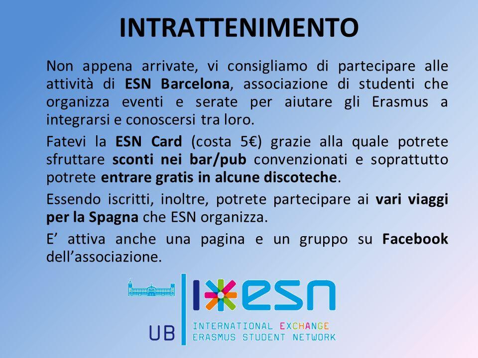 INTRATTENIMENTO Non appena arrivate, vi consigliamo di partecipare alle attività di ESN Barcelona, associazione di studenti che organizza eventi e serate per aiutare gli Erasmus a integrarsi e conoscersi tra loro.