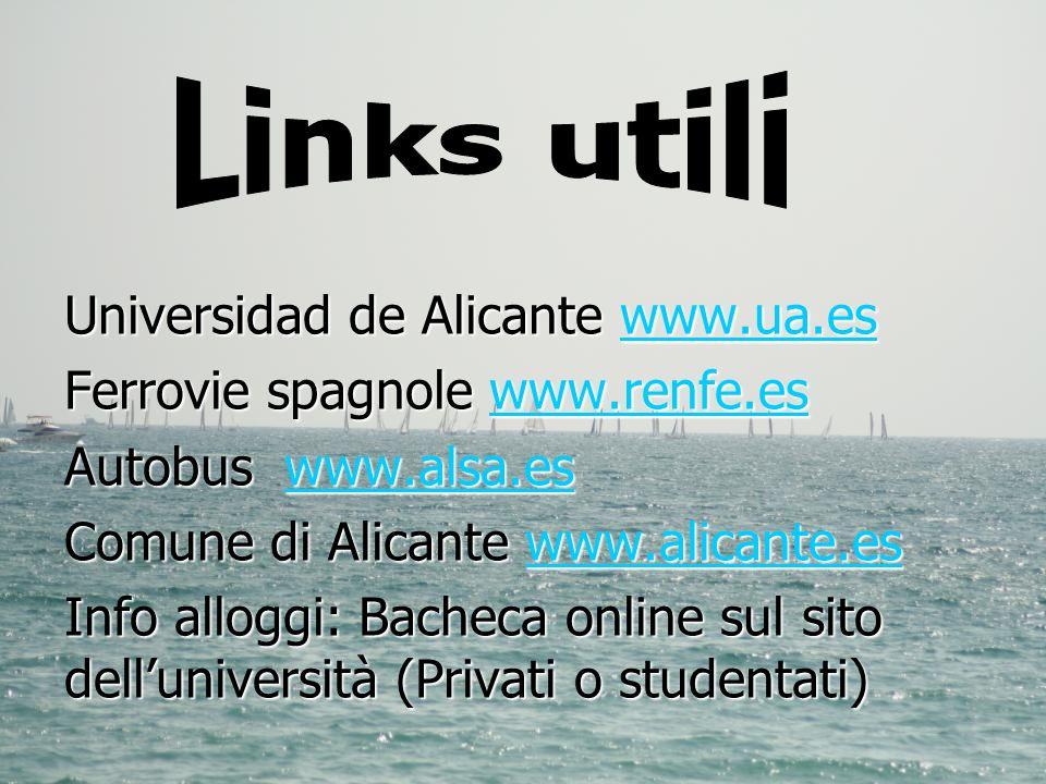 Universidad de Alicante www.ua.es www.ua.es Ferrovie spagnole www.renfe.es www.renfe.es Autobus www.alsa.es www.alsa.es Comune di Alicante www.alicante.es www.alicante.es Info alloggi: Bacheca online sul sito delluniversità (Privati o studentati)