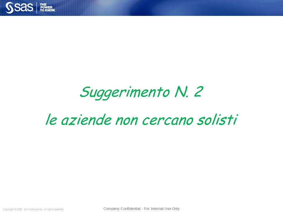 Copyright © 2009, SAS Institute Inc. All rights reserved. Company Confidential - For Internal Use Only Suggerimento N. 2 le aziende non cercano solist