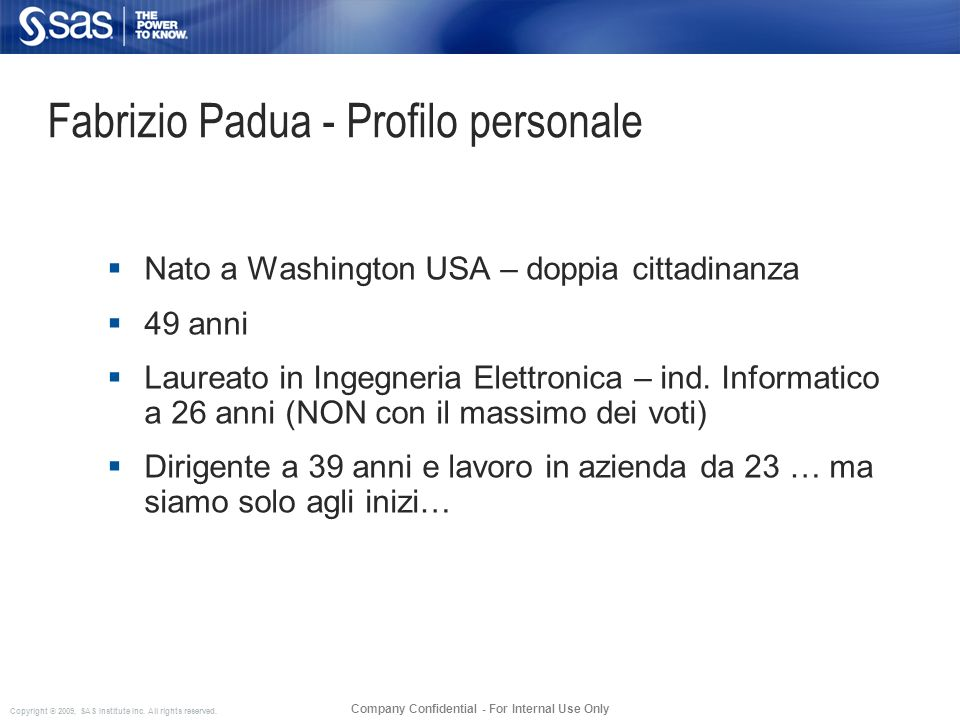 Copyright © 2009, SAS Institute Inc. All rights reserved. Company Confidential - For Internal Use Only Fabrizio Padua - Profilo personale Nato a Washi
