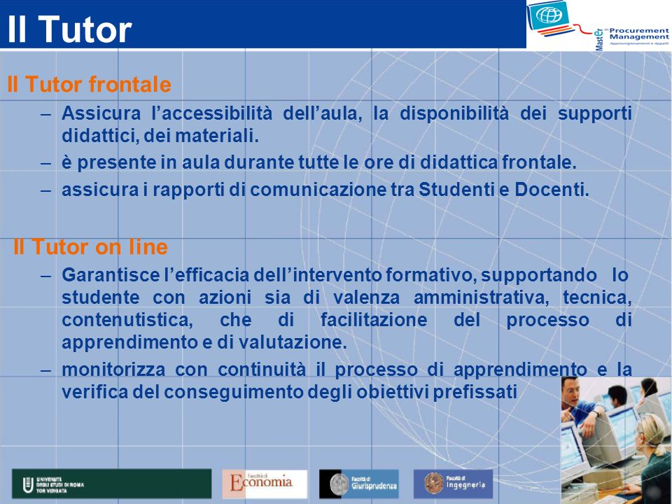 Il Tutor Il Tutor frontale –Assicura laccessibilità dellaula, la disponibilità dei supporti didattici, dei materiali. –è presente in aula durante tutt