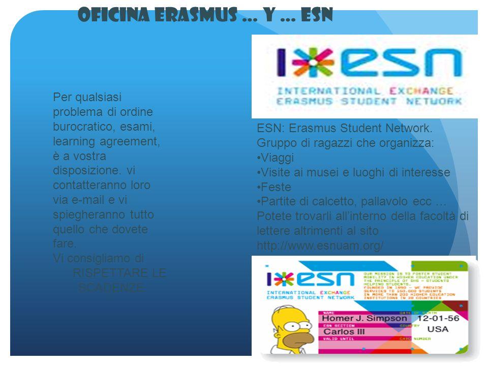 Oficina Erasmus … y … ESN Per qualsiasi problema di ordine burocratico, esami, learning agreement, è a vostra disposizione.