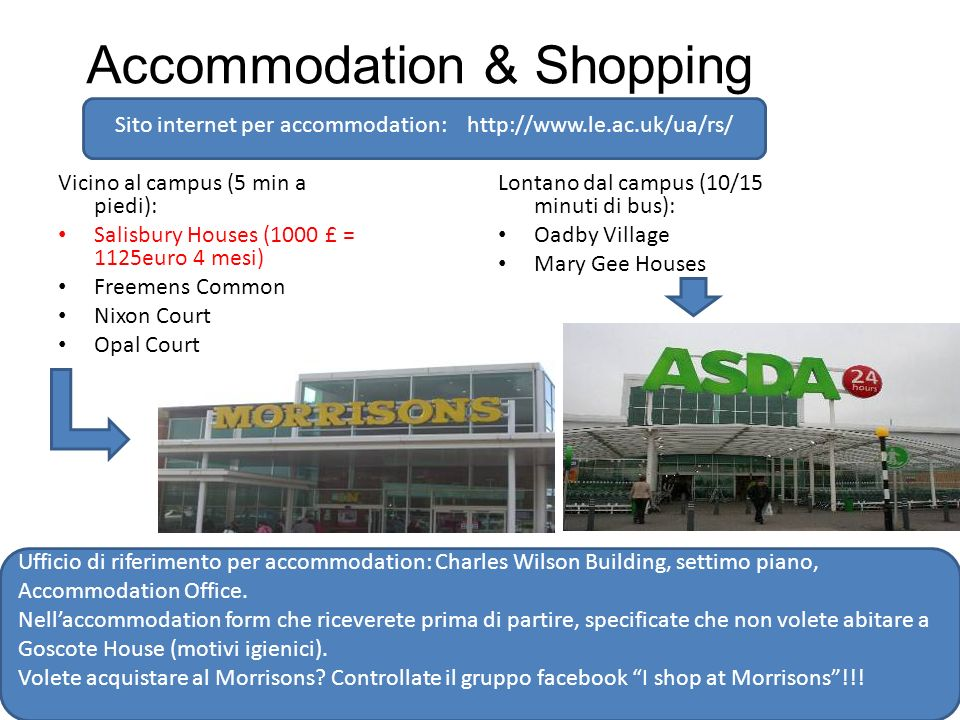 Accommodation & Shopping Vicino al campus (5 min a piedi): Salisbury Houses (1000 £ = 1125euro 4 mesi) Freemens Common Nixon Court Opal Court Lontano dal campus (10/15 minuti di bus): Oadby Village Mary Gee Houses Ufficio di riferimento per accommodation: Charles Wilson Building, settimo piano, Accommodation Office.