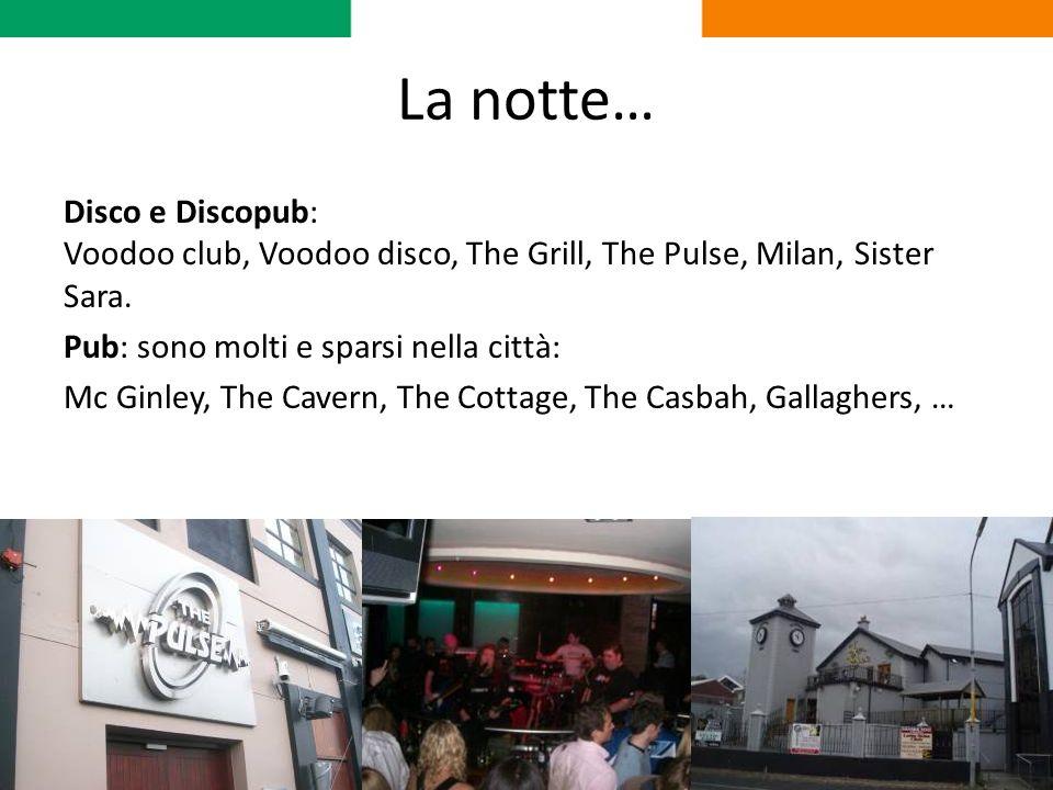 La notte… Disco e Discopub: Voodoo club, Voodoo disco, The Grill, The Pulse, Milan, Sister Sara. Pub: sono molti e sparsi nella città: Mc Ginley, The