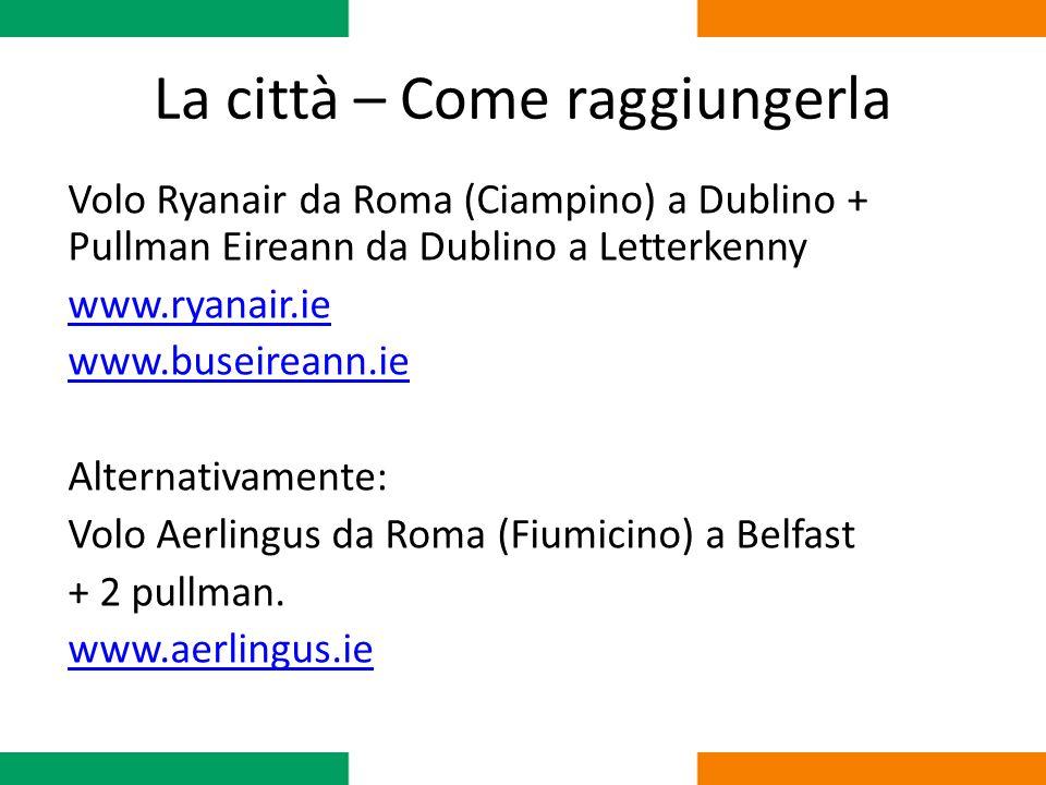 La città – Come raggiungerla Volo Ryanair da Roma (Ciampino) a Dublino + Pullman Eireann da Dublino a Letterkenny www.ryanair.ie www.buseireann.ie Alt