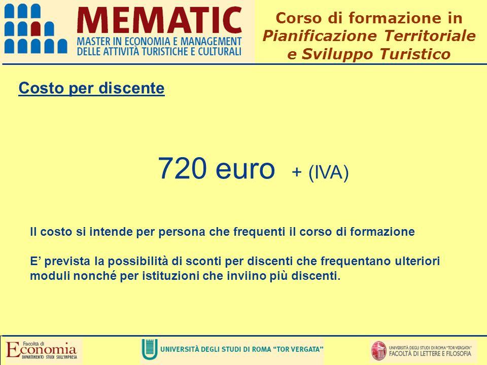 Costo per discente 720 euro + (IVA) Il costo si intende per persona che frequenti il corso di formazione E prevista la possibilità di sconti per discenti che frequentano ulteriori moduli nonché per istituzioni che inviino più discenti.