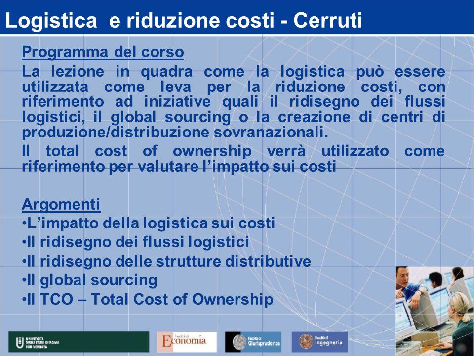 Logistica e riduzione costi - Cerruti Programma del corso La lezione in quadra come la logistica può essere utilizzata come leva per la riduzione costi, con riferimento ad iniziative quali il ridisegno dei flussi logistici, il global sourcing o la creazione di centri di produzione/distribuzione sovranazionali.