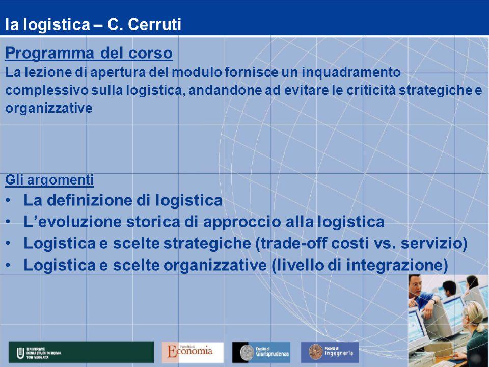 la logistica – C. Cerruti Programma del corso La lezione di apertura del modulo fornisce un inquadramento complessivo sulla logistica, andandone ad ev