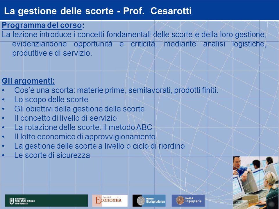 La gestione delle scorte - Prof. Cesarotti Programma del corso: La lezione introduce i concetti fondamentali delle scorte e della loro gestione, evide
