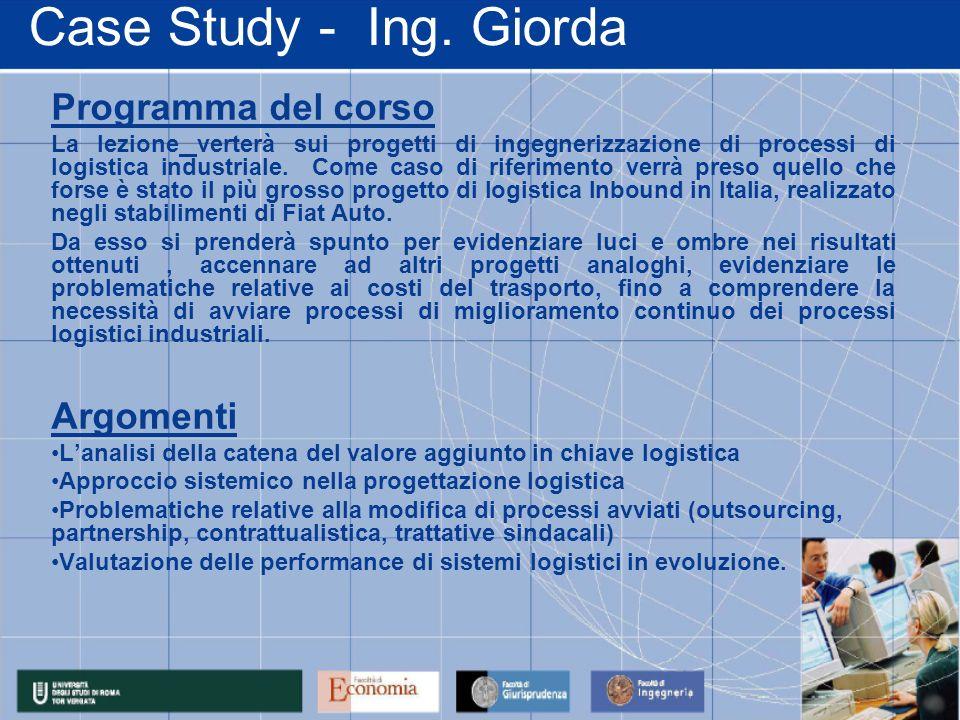 Case Study - Ing. Giorda Programma del corso La lezione verterà sui progetti di ingegnerizzazione di processi di logistica industriale. Come caso di r