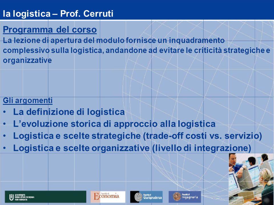 la logistica – Prof. Cerruti Programma del corso La lezione di apertura del modulo fornisce un inquadramento complessivo sulla logistica, andandone ad