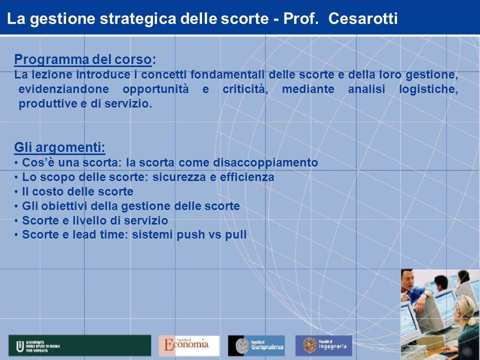 La gestione strategica delle scorte - Prof. Cesarotti Programma del corso: La lezione introduce i concetti fondamentali delle scorte e della loro gest
