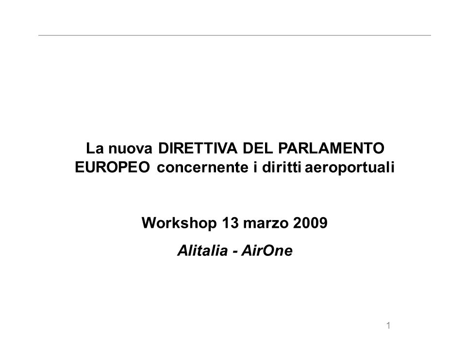 1 La nuova DIRETTIVA DEL PARLAMENTO EUROPEO concernente i diritti aeroportuali Workshop 13 marzo 2009 Alitalia - AirOne