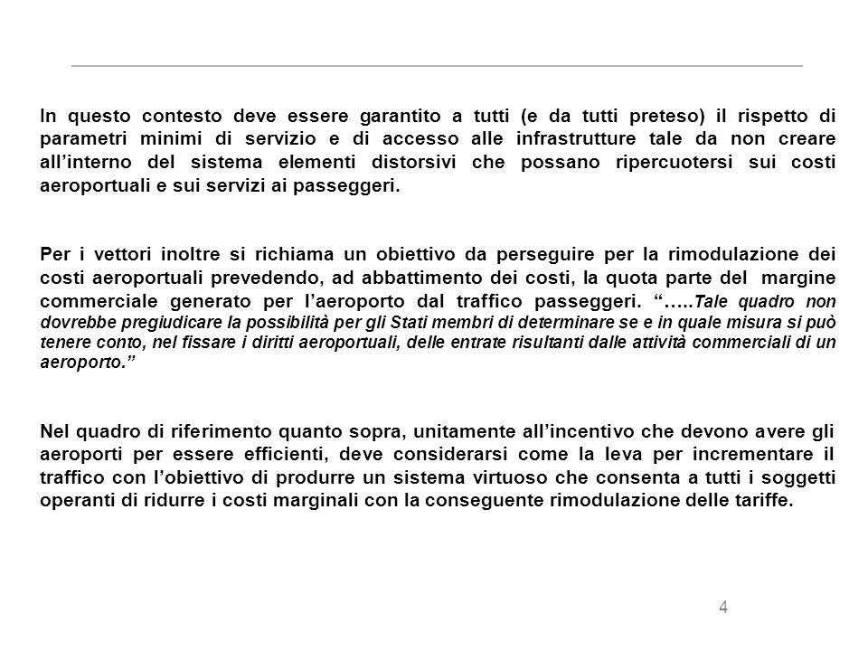 4 In questo contesto deve essere garantito a tutti (e da tutti preteso) il rispetto di parametri minimi di servizio e di accesso alle infrastrutture tale da non creare allinterno del sistema elementi distorsivi che possano ripercuotersi sui costi aeroportuali e sui servizi ai passeggeri.