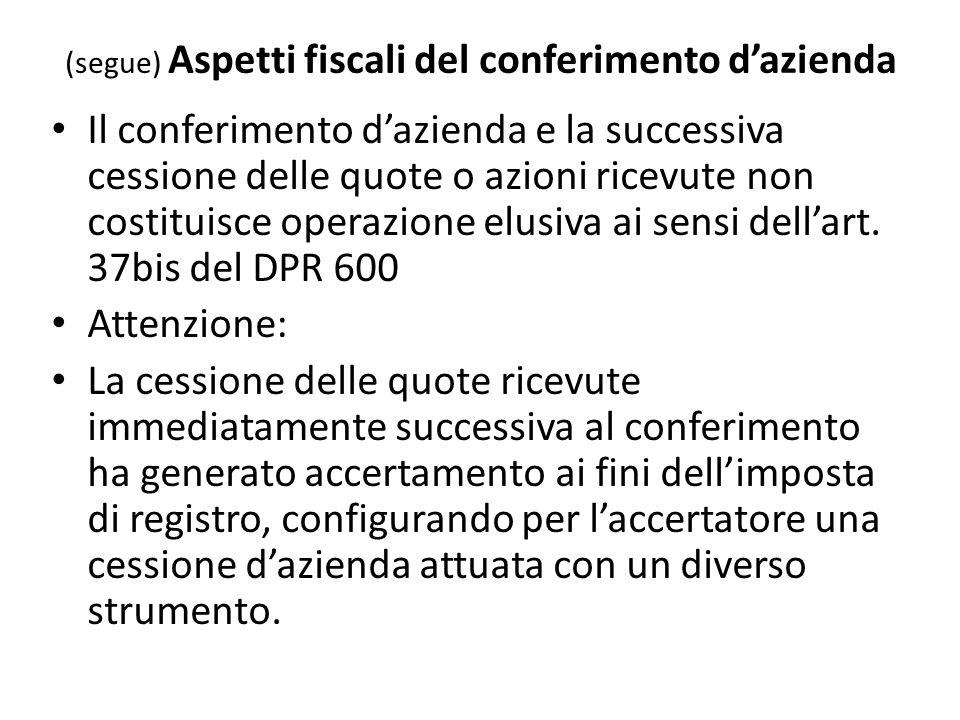 (segue) Aspetti fiscali del conferimento dazienda Il conferimento dazienda e la successiva cessione delle quote o azioni ricevute non costituisce operazione elusiva ai sensi dellart.