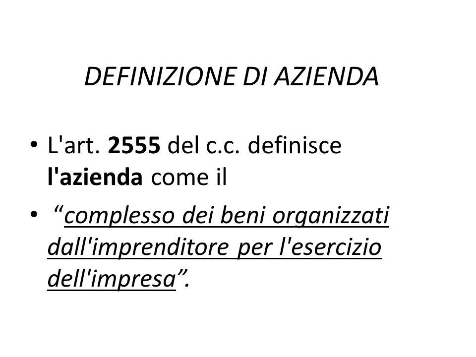 DEFINIZIONE DI AZIENDA L'art. 2555 del c.c. definisce l'azienda come il complesso dei beni organizzati dall'imprenditore per l'esercizio dell'impresa.