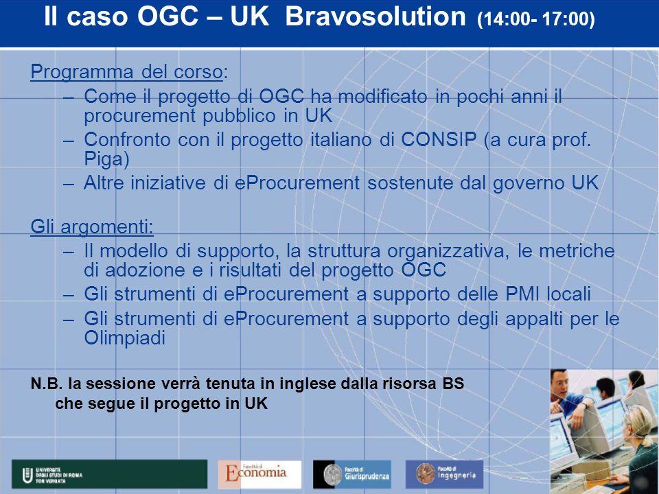 Il caso OGC – UK Bravosolution (14:00- 17:00) Programma del corso: –Come il progetto di OGC ha modificato in pochi anni il procurement pubblico in UK –Confronto con il progetto italiano di CONSIP (a cura prof.