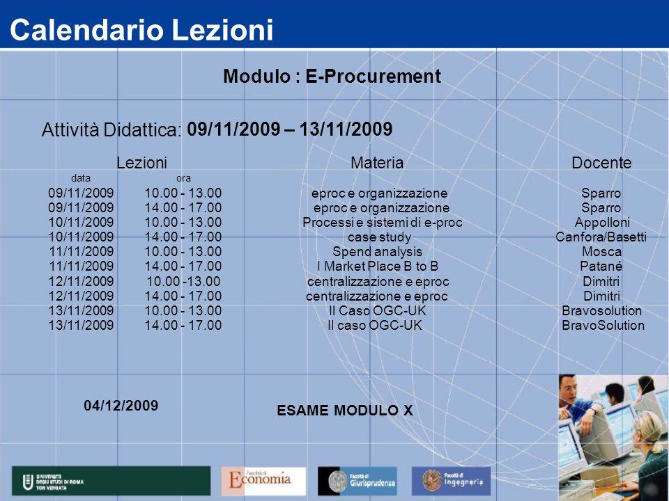 Calendario Lezioni data 09/11/2009 10/11/2009 11/11/2009 12/11/2009 13/11/2009 14.00 - 17.00Il caso OGC-UK BravoSolution 14.00 - 17.00centralizzazione e eprocDimitri 10.00 - 13.00Il Caso OGC-UKBravosolution 14.00 - 17.00I Market Place B to BPatané 10.00 -13.00centralizzazione e eprocDimitri 14.00 - 17.00 case studyCanfora/Basetti 10.00 - 13.00Spend analysisMosca 14.00 - 17.00 eproc e organizzazioneSparro 10.00 - 13.00 Processi e sistemi di e-procAppolloni ora 10.00 - 13.00 eproc e organizzazioneSparro Attività Didattica: 09/11/2009 – 13/11/2009 LezioniMateriaDocente Modulo : E-Procurement 04/12/2009 ESAME MODULO X