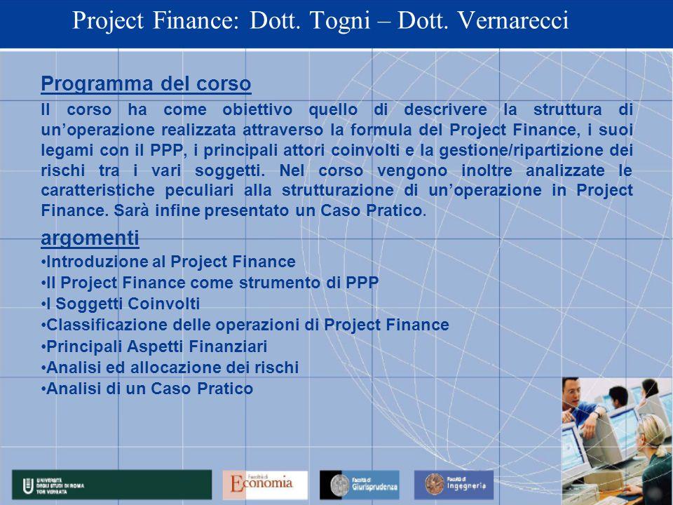 Project Finance: Dott. Togni – Dott. Vernarecci Programma del corso Il corso ha come obiettivo quello di descrivere la struttura di unoperazione reali