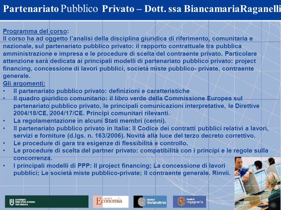Partenariato Pubblico Privato – Dott. ssa BiancamariaRaganelli Programma del corso: Il corso ha ad oggetto lanalisi della disciplina giuridica di rife