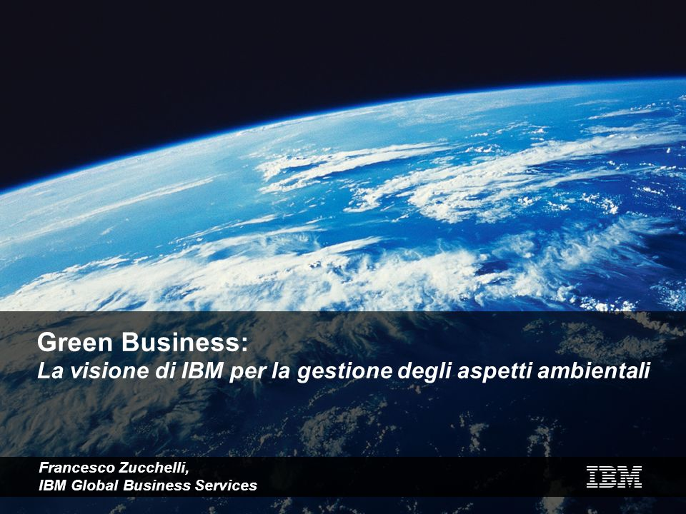 Green Business: La visione di IBM per la gestione degli aspetti ambientali Francesco Zucchelli, IBM Global Business Services