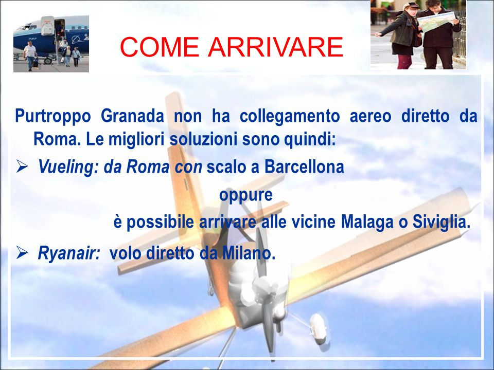 COME ARRIVARE Purtroppo Granada non ha collegamento aereo diretto da Roma. Le migliori soluzioni sono quindi: Vueling: da Roma con scalo a Barcellona
