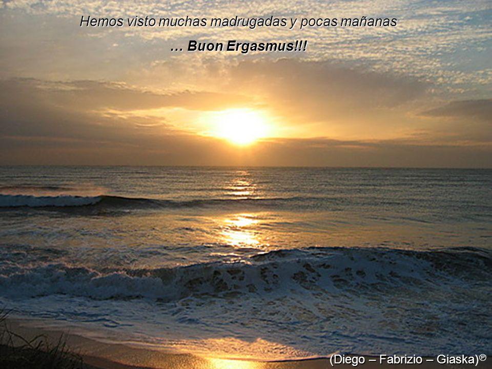 Hemos visto muchas madrugadas y pocas mañanas … Buon Ergasmus!!! (Diego – Fabrizio – Giaska (Diego – Fabrizio – Giaska)