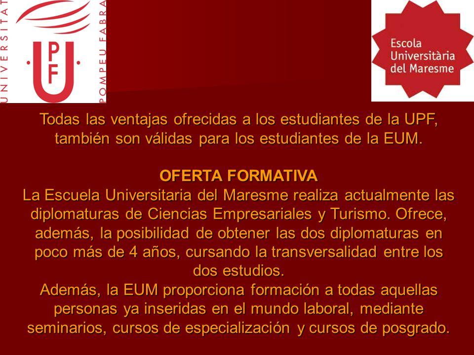 Todas las ventajas ofrecidas a los estudiantes de la UPF, también son válidas para los estudiantes de la EUM. OFERTA FORMATIVA La Escuela Universitari