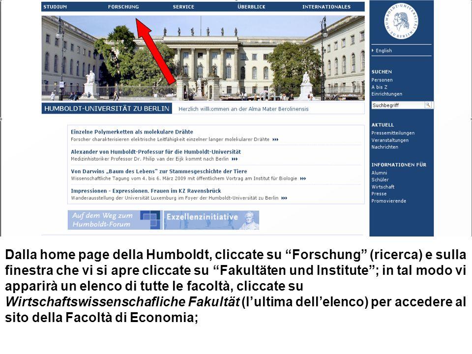 Dalla home page della Humboldt, cliccate su Forschung (ricerca) e sulla finestra che vi si apre cliccate su Fakultäten und Institute; in tal modo vi apparirà un elenco di tutte le facoltà, cliccate su Wirtschaftswissenschafliche Fakultät (lultima dellelenco) per accedere al sito della Facoltà di Economia;