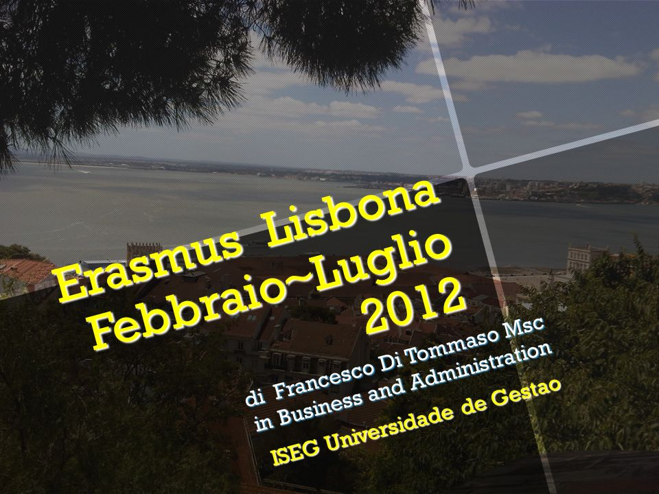 Erasmus Lisbona Febbraio~Luglio 2012 di Francesco Di Tommaso Msc in Business and Administration ISEG Universidade de Gestao