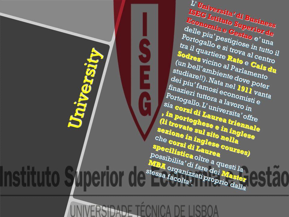 University University L Universita di Business ISEG Istituto Superior de Economia e Gestao e una delle piu pestigiose in tutto il Portogallo e si trova al centro tra il quartiere Rato e Cais du Sodres vicino al Parlamento (un bellambiente dove poter studiare!!).
