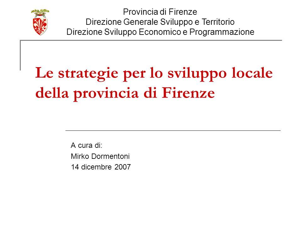 Le strategie per lo sviluppo locale della provincia di Firenze A cura di: Mirko Dormentoni 14 dicembre 2007 Provincia di Firenze Direzione Generale Sviluppo e Territorio Direzione Sviluppo Economico e Programmazione