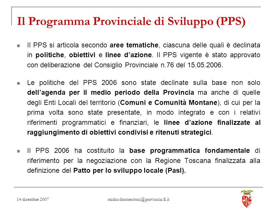 14 dicembre 2007 mirko.dormentoni@provincia.fi.it Il Programma Provinciale di Sviluppo (PPS) Il PPS si articola secondo aree tematiche, ciascuna delle quali è declinata in politiche, obiettivi e linee dazione.