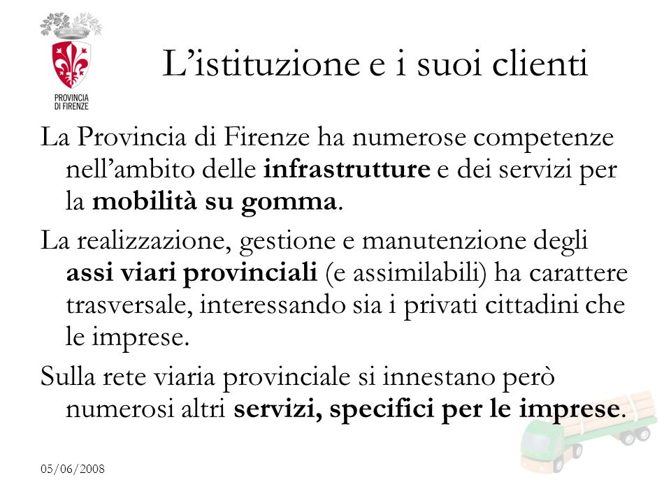 05/06/2008 Listituzione e i suoi clienti La Provincia di Firenze ha numerose competenze nellambito delle infrastrutture e dei servizi per la mobilità su gomma.