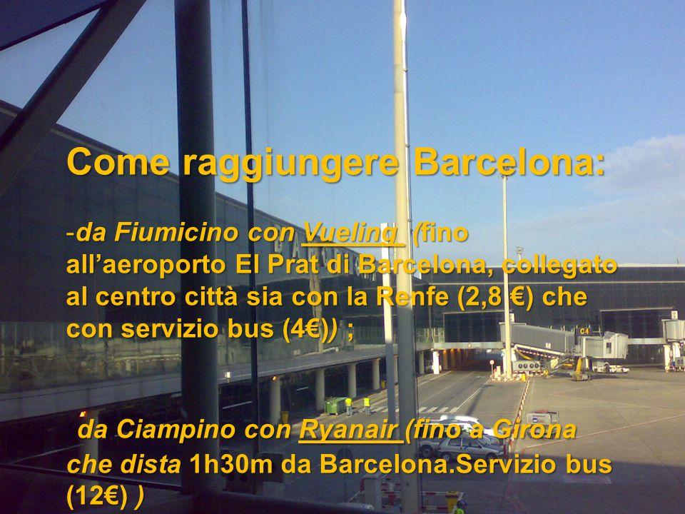 Come raggiungere Barcelona: -da Fiumicino con Vueling (fino allaeroporto El Prat di Barcelona, collegato al centro città sia con la Renfe (2,8 ) che con servizio bus (4)) ; da Ciampino con Ryanair (fino a Girona che dista 1h30m da Barcelona.Servizio bus (12) ) da Ciampino con Ryanair (fino a Girona che dista 1h30m da Barcelona.Servizio bus (12) )