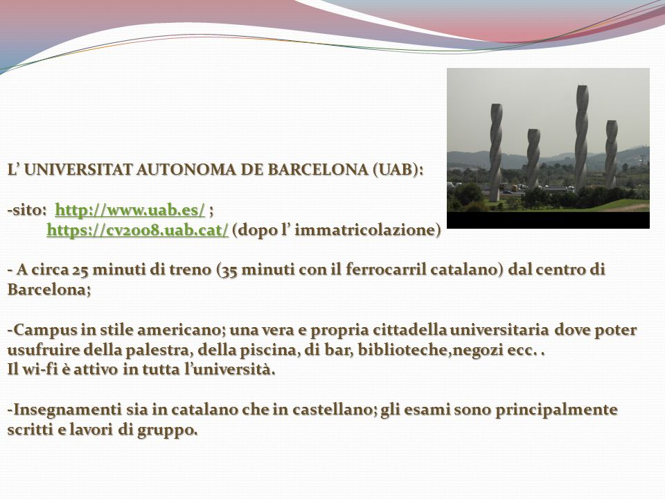 L UNIVERSITAT AUTONOMA DE BARCELONA (UAB): -sito: http://www.uab.es/ ; http://www.uab.es/ https://cv2008.uab.cat/ (dopo l immatricolazione) https://cv2008.uab.cat/ (dopo l immatricolazione)https://cv2008.uab.cat/ - A circa 25 minuti di treno (35 minuti con il ferrocarril catalano) dal centro di Barcelona; -Campus in stile americano; una vera e propria cittadella universitaria dove poter usufruire della palestra, della piscina, di bar, biblioteche,negozi ecc..