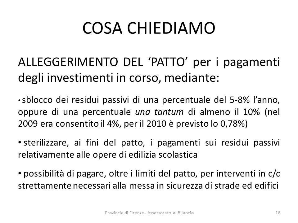 Provincia di Firenze - Assessorato al Bilancio16 COSA CHIEDIAMO ALLEGGERIMENTO DEL PATTO per i pagamenti degli investimenti in corso, mediante: sblocco dei residui passivi di una percentuale del 5-8% lanno, oppure di una percentuale una tantum di almeno il 10% (nel 2009 era consentito il 4%, per il 2010 è previsto lo 0,78%) sterilizzare, ai fini del patto, i pagamenti sui residui passivi relativamente alle opere di edilizia scolastica possibilità di pagare, oltre i limiti del patto, per interventi in c/c strettamente necessari alla messa in sicurezza di strade ed edifici