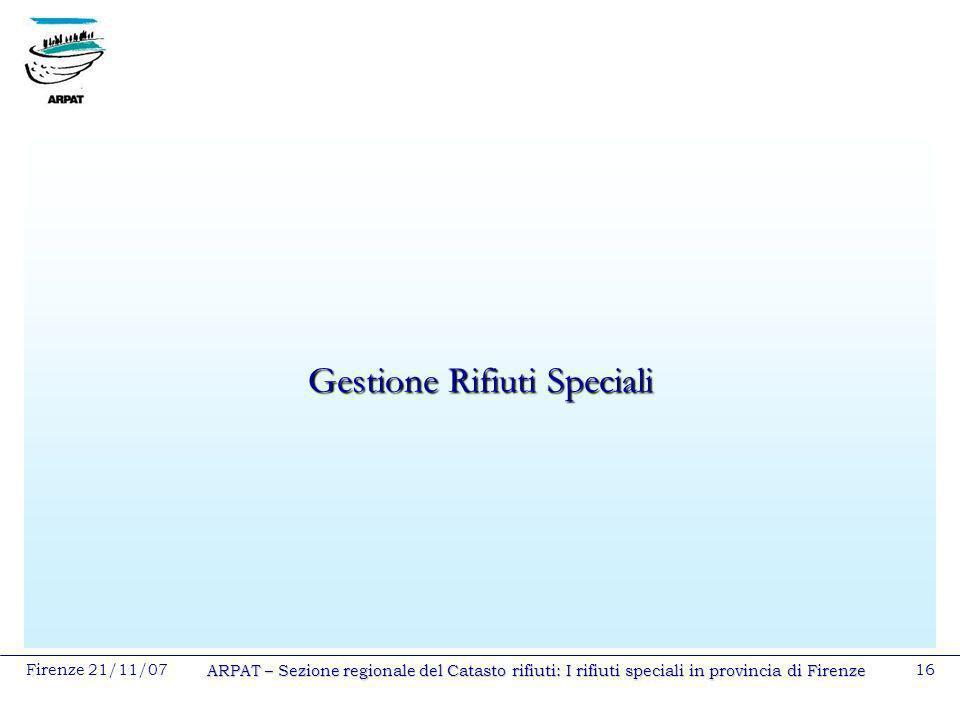 Firenze 21/11/07 ARPAT – Sezione regionale del Catasto rifiuti: I rifiuti speciali in provincia di Firenze 16 Gestione Rifiuti Speciali